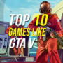 Top 10 Games Just Like Grand Theft Auto