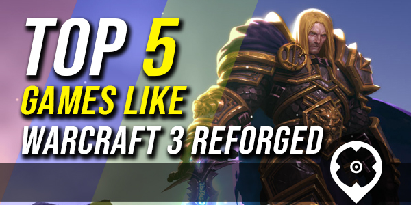 5 best Games like or similar of Warcraft 3 reforged