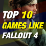 Top 10 Fallout 4-like Games